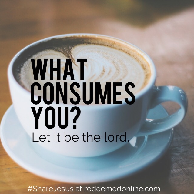 What consumes you. #ShareJesus