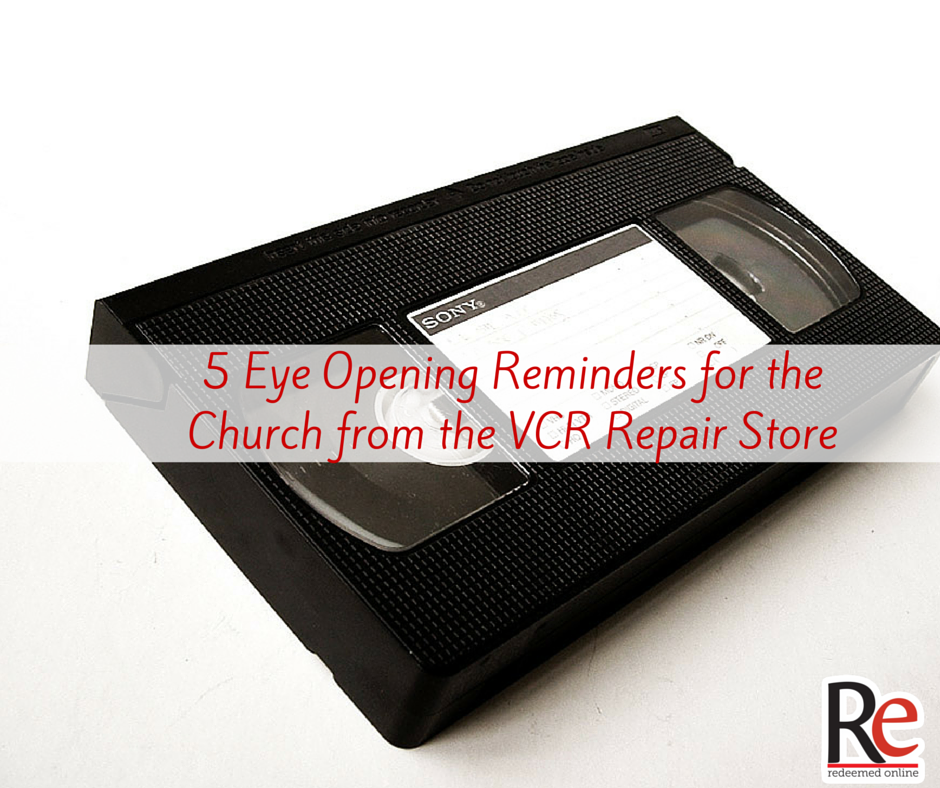 5 eye opening reminders for the Church from the VCR repair store