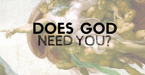 Does God need you?