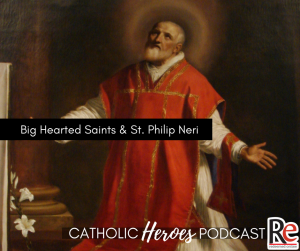 Big hearted saints and Saint Philip Neri Catholic Heroes Podcast - Andy Lesnefsky