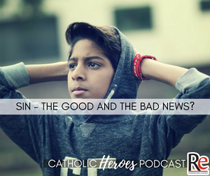 Sin the Good and the Bad News Catholic Heroes Podcast - Andy Lesnefsky