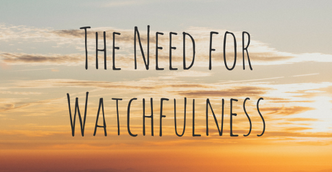 The Need for Watchfulness